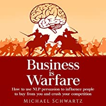 Business Is Warfare: How to Use NLP Persuasion to Influence People to Buy from You or Crush Your Competition Audiobook by Michael Schwartz Narrated by Jim D. Johnston