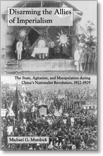 Disarming the Allies of Imperialism: The State, Agitation, and Manipulation during China's Nationalist Revolution, 1922-
