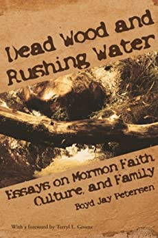 Dead Wood and Rushing Water: Essays on Mormon Faith, Culture, and Family by [Petersen, Boyd Jay]