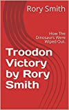 Troodon Victory by Rory Smith : How The Dinosaurs Were Wiped Out.