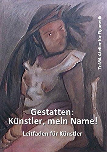 Gestatten: Künstler, mein Name !: Leitfaden für Künstler (German Edition) por Iris Hilpert,ToMA-Atelier für Figunetik,Ralf Hakl