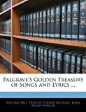 Palgrave's Golden Treasury of Songs and Lyrics, William Bell and Francis Turner Palgrave, 1141836343