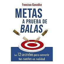 METAS A PRUEBA DE BALAS: LOS 12 SECRETOS PARA CONVERTIR TUS SUEÑOS EN REALIDAD