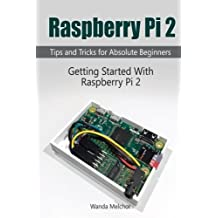 Raspberry Pi 2: Getting Started With Raspberry Pi 2. Tips and Tricks for Absolute Beginners (raspberry pi 2, raspberry pi 2 book, raspberry pi user guide) by Wanda Melchor (2016-01-31)