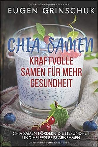 Chia Samen: Kraftvolle Samen für mehr Gesundheit: Chia Samen ...