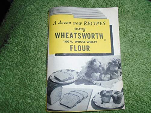 - Dozen New Recipes Using Wheatsworth Whole Wheat Flour, A