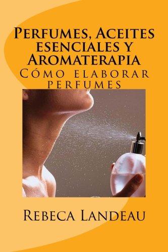 Perfumes, Aceites esenciales y Aromaterapia Cómo elaborar perfumes  [Landeau, Rebeca] (Tapa Blanda)