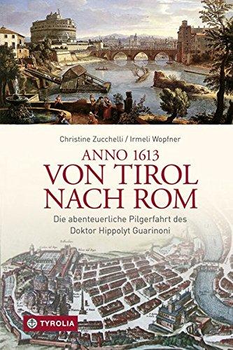 Anno 1613 von Tirol nach Rom: Die abenteuerliche Pilgerfahrt des Doktor Hippolyt Guarinoni. Wiederentdeckt von Irmeli Wopfner und Christine Zucchelli