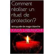 Comment réaliser un rituel de protection?: Mini-guide de magie blanche (French Edition)