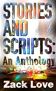 Stories and Scripts: an Anthology by [Love, Zack]