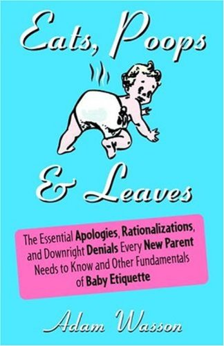 Eats, Poops & Leaves: The Essential Apologies, Rationalizations, and Downright Denials Every New Paren t Needs to Know and Other Fundamentals of Baby Etiquette