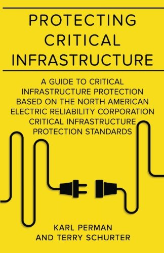 Protecting Critical Infrastructure: A Guide to Critical Infrastructure Protection Based on the North American Electric Reliability Corporation Critical Infrastructure Protection Standards