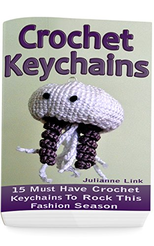 Crochet Keychains: 15 Must Have Crochet Keychains To Rock This Fashion Season: (Crochet Accessories, Crochet Patterns, Crochet Books, Easy Crocheting)