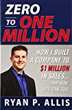 Zero to One Million: How I Built A Company to $1 Million in Sales . . . and How You Can, Too