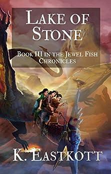 Lake of Stone: Book III in the Jewel Fish Chronicles by [Eastkott, K.]