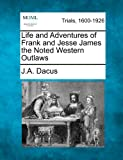 Life and Adventures of Frank and Jesse James the Noted Western Outlaws, J. A. Dacus, 1275497306