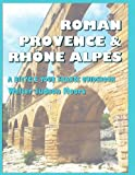 Roman Provence and Rhone Alpes, Walter Judson Moore, 1478330007