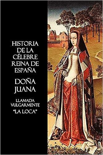 Historia de La Celebre Reina de Espana Dona Juana, Llamada Vulgarmente, La Loca: Amazon.es: Anon: Libros en idiomas extranjeros