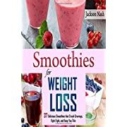 Smoothies for Weight Loss: 37 Delicious Smoothies That Crush Cravings Fight Fat And Keep You Thin