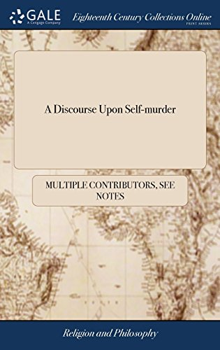 A Discourse Upon Self-murder: Or, the Cause, the Nature, and Immediate Consequences of Self-murder, Fully Examined and Truly Stated. In a Letter to a ... Despis'd Life. The Second Edition, Corrected
