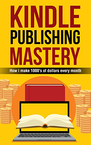 Kindle Publishing Mastery: How I Make 1000s Of Dollars Every Month