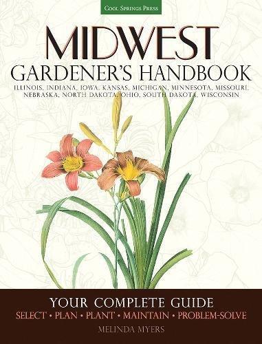 Midwest Gardener's Handbook: Your Complete Guide: Select - Plan - Plant - Maintain - Problem-solve - Illinois, Indiana, Iowa, Kansas, Michigan. North Dakota, Ohio, South Dakota, Wisconsin - Illinois Garden