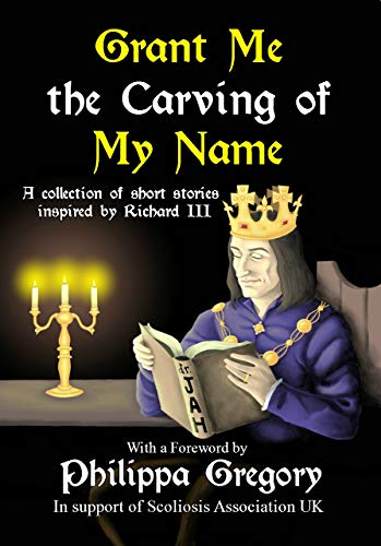 Grant Me the Carving of My Name: An anthology of short fiction inspired by King Richard III by Alex Marchant