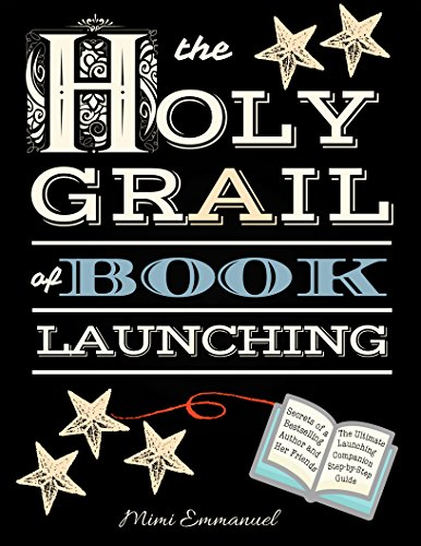 The Holy Grail of Book Launching: Secrets from a bestselling author and friends. Ultimate Launching Companion and step-by-step guide