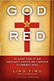 God Is Red: The Secret Story of How Christianity Survived and Flourished in Communist China
