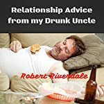 Relationship Advice from My Drunk Uncle: Good Advice Despite Too Many Beers | Robert Riverdale