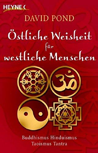 Östliche Weisheit für westliche Menschen: Buddhismus, Hinduismus, Taoismus, Tantra