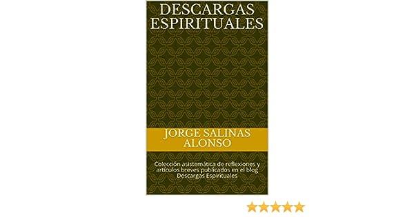 Descargas Espirituales: Colección asistemática de reflexiones y artículos breves publicados en el blog Descargas Espirituales eBook: Jorge Salinas Alonso: ...