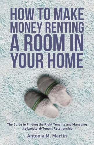 How To Make Money Renting A Room In Your Home: The Guide to Finding the Right Tenants and Managing the Landlord-Tenant Relationship