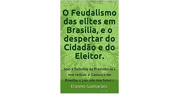 O Feudalismo das elites em Brasilia e o Despertar do Cidadão e do Eleitor.: Sem a Reforma da Previdência e sem acabar com a Corrupção e com a Gastança ... o ...