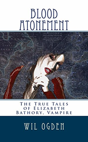 Blood Atonement: The True Tales of Elizabeth Bathory, Vampire by [Ogden, Wil]