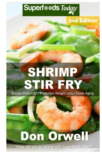 Shrimp Stir Fry: Over 55 Quick & Easy Gluten Free Low Cholesterol Whole Foods Recipes full of Antioxidants & Phytochemicals (Volume 2) by Don Orwell