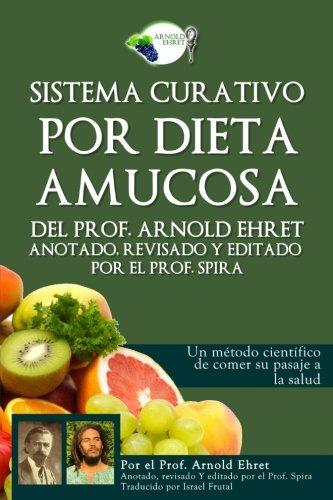 Sistema curativo por dieta amucosa del Prof. Arnold Ehret: Anotado revisado y editado por el Prof. Spira (Spanish Edition) [Arnold Ehret - Prof. Spira] (Tapa Blanda)