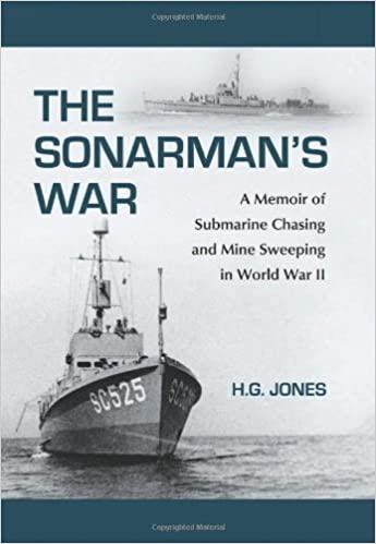 The Sonarman's War: A Memoir of Submarine Chasing and Mine Sweeping in World War II By H. G. Jones