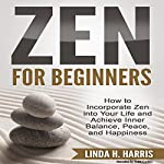 Zen for Beginners: How to Incorporate Zen into Your Life and Achieve Inner Balance, Peace, and Happiness | Linda Harris
