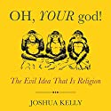 Oh, Your God!: The Evil Idea That Is Religion Audiobook by Joshua Kelly Narrated by Rich Miller
