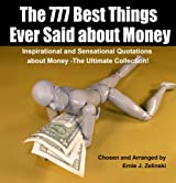 The 777 Best Things Ever Said about Money: Inspirational and Sensational Quotations about Money - The Ultimate Collection!
