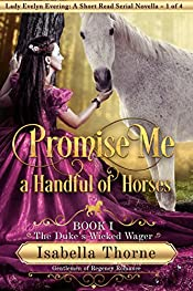 Promise Me a Handful of Horses: The Duke's Wicked Wager - Lady Evelyn Evering: A Short Read Serial Novella 1 of 4 (Gentlemen of Regency Romance Book 6)