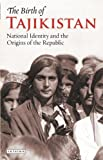 The Birth of Tajikistan: National Identity and the Origins of the Republic (International Library of Central Asian Studies)