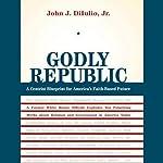 Godly Republic: A Centrist Blueprint for America's Faith-Based Future | John J. Dilulio