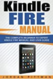 Kindle Fire Manual: The Complete Beginner to Expert Kindle Fire Manual and User Guide (Kindle Fire Owner's Manual)