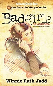 Bad Girls of Arizona: Winnie Ruth Judd by [Eubank, Johanna]