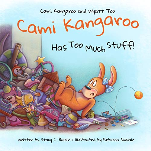 Cami Kangaroo Has Too Much Stuff (Cami Kangaroo and Wyatt Too Book 2)