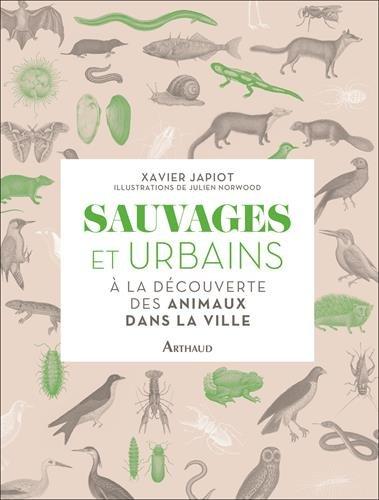 Sauvages et urbains : à la découverte des animaux dans la ville Relié – 25 avril 2018 Xavier Japiot Julien Norwood ARTHAUD 2081414678