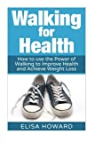 Walking for Health: How to use the Power of Walking to Improve  Health and Achieve Weight Loss (Walking for Weight Loss, Walking for Health, Walking ... and Weight Loss Series Book 1) (Volume 1)