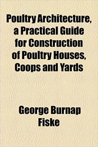 Poultry Architecture, a Practical Guide for Construction of Poultry Houses, Coops and Yards